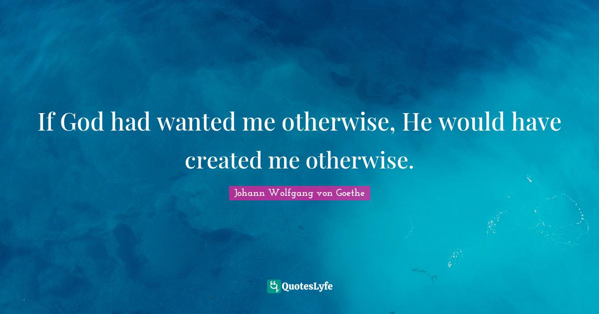 Johann Wolfgang von Goethe Quotes: If God had wanted me otherwise, He would have created me otherwise.