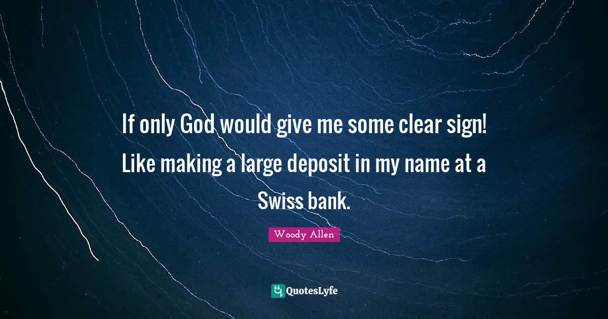 Woody Allen Quotes: If only God would give me some clear sign! Like making a large deposit in my name at a Swiss bank.