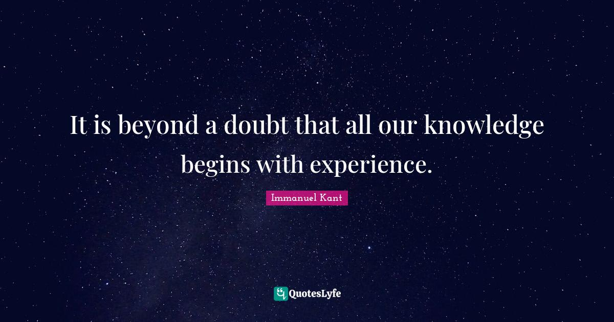 Immanuel Kant Quotes: It is beyond a doubt that all our knowledge begins with experience.