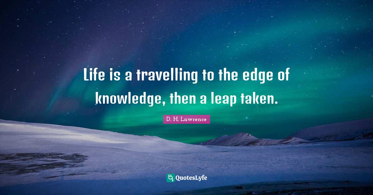D. H. Lawrence Quotes: Life is a travelling to the edge of knowledge, then a leap taken.