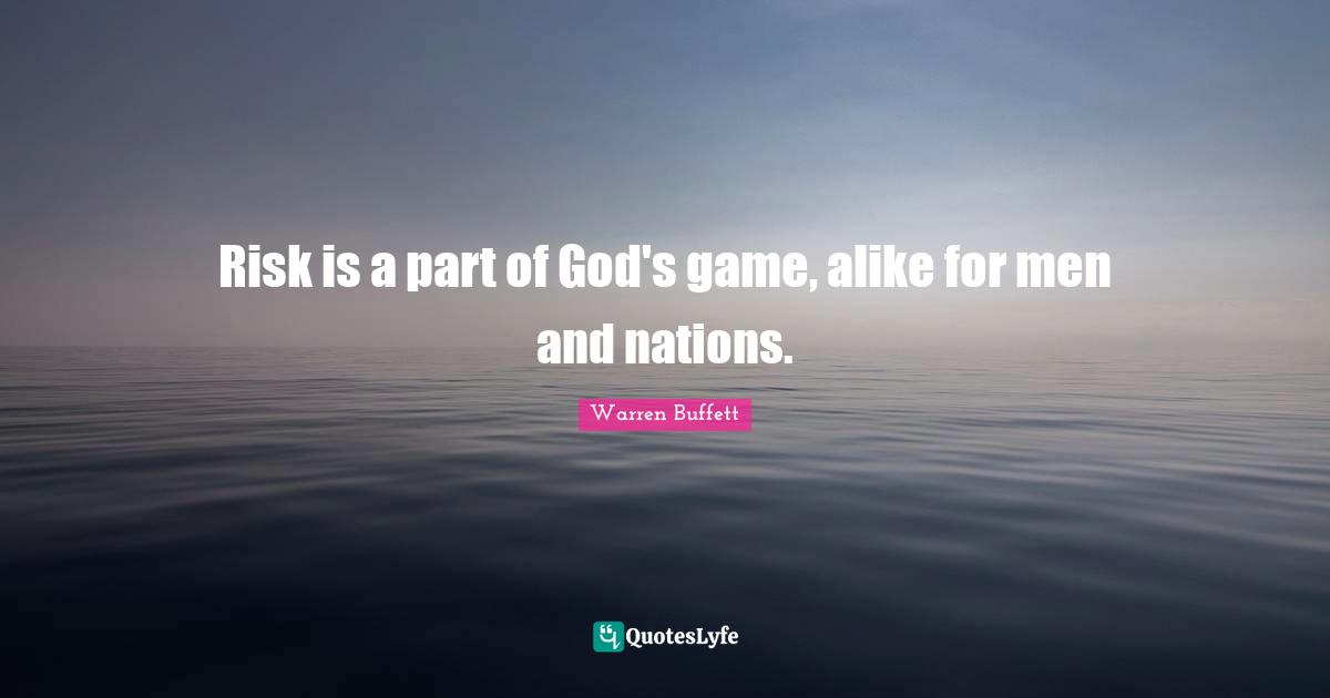 Warren Buffett Quotes: Risk is a part of God's game, alike for men and nations.