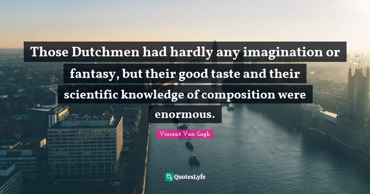 Vincent Van Gogh Quotes: Those Dutchmen had hardly any imagination or fantasy, but their good taste and their scientific knowledge of composition were enormous.