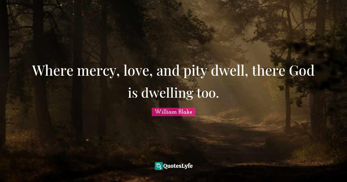 William Blake Quotes: Where mercy, love, and pity dwell, there God is dwelling too.