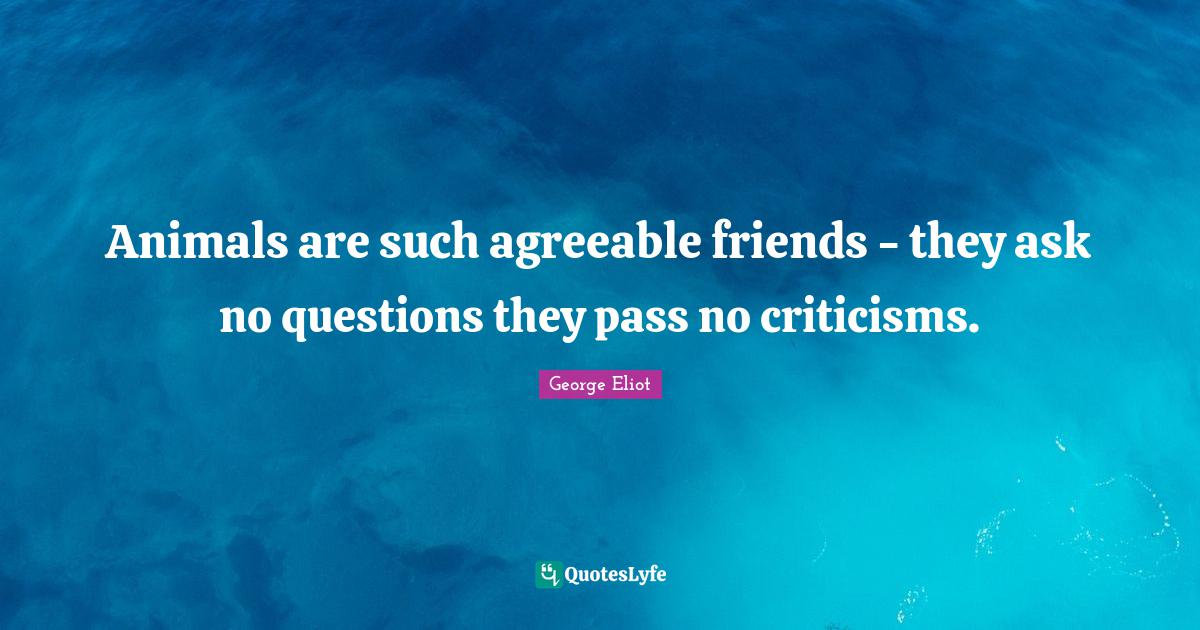 George Eliot Quotes: Animals are such agreeable friends - they ask no questions they pass no criticisms.