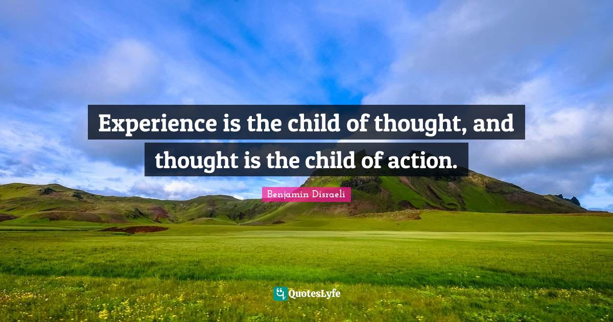 Benjamin Disraeli Quotes: Experience is the child of thought, and thought is the child of action.