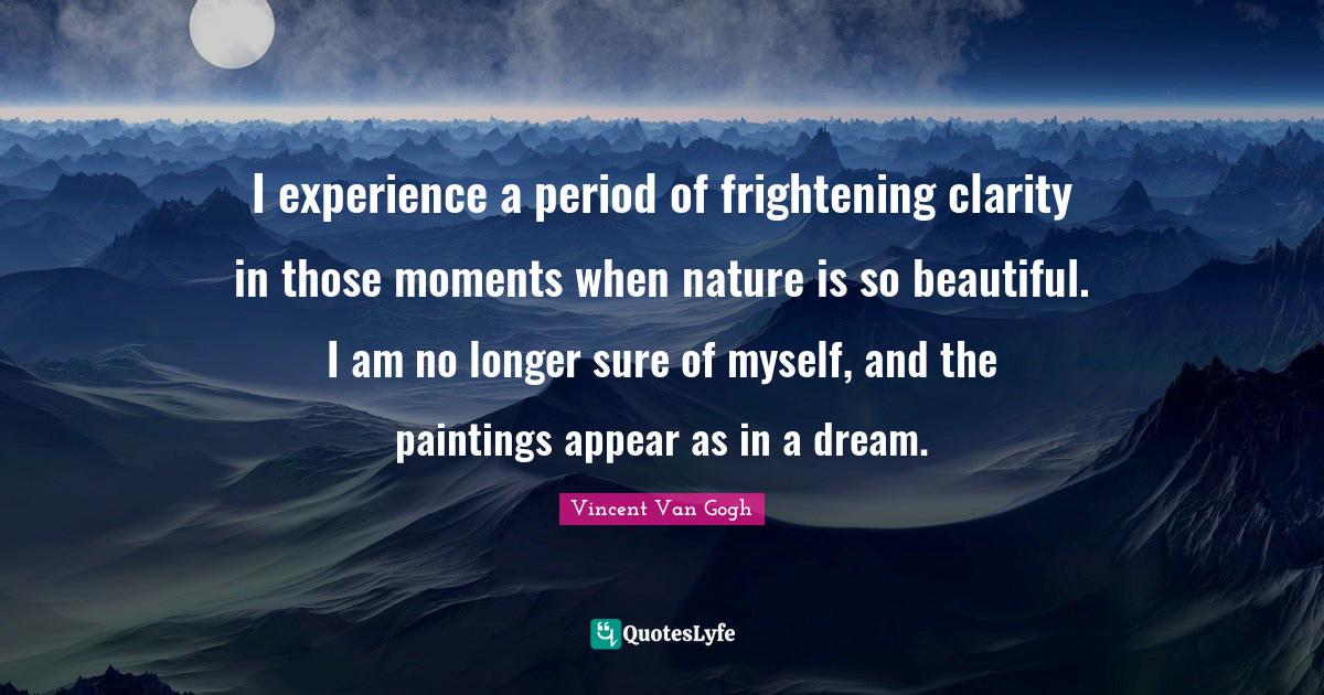 Vincent Van Gogh Quotes: I experience a period of frightening clarity in those moments when nature is so beautiful. I am no longer sure of myself, and the paintings appear as in a dream.