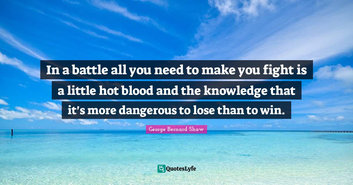 George Bernard Shaw Quotes: In a battle all you need to make you fight is a little hot blood and the knowledge that it's more dangerous to lose than to win.