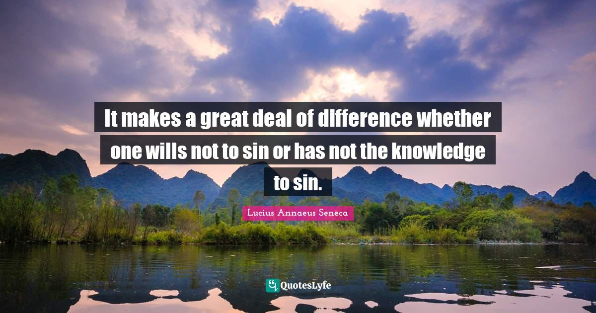 Lucius Annaeus Seneca Quotes: It makes a great deal of difference whether one wills not to sin or has not the knowledge to sin.