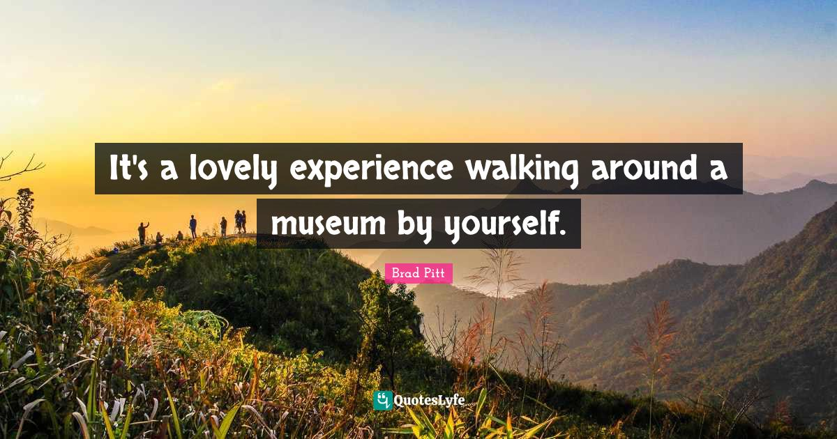 Brad Pitt Quotes: It's a lovely experience walking around a museum by yourself.