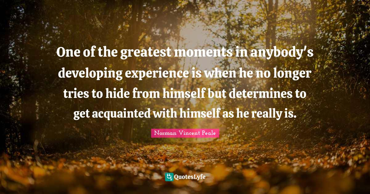 Norman Vincent Peale Quotes: One of the greatest moments in anybody's developing experience is when he no longer tries to hide from himself but determines to get acquainted with himself as he really is.