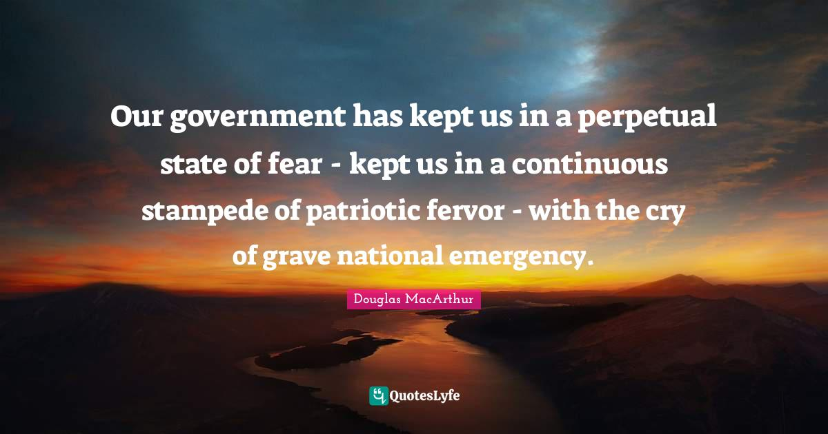 Douglas MacArthur Quotes: Our government has kept us in a perpetual state of fear - kept us in a continuous stampede of patriotic fervor - with the cry of grave national emergency.
