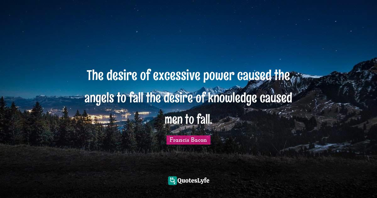 Francis Bacon Quotes: The desire of excessive power caused the angels to fall the desire of knowledge caused men to fall.