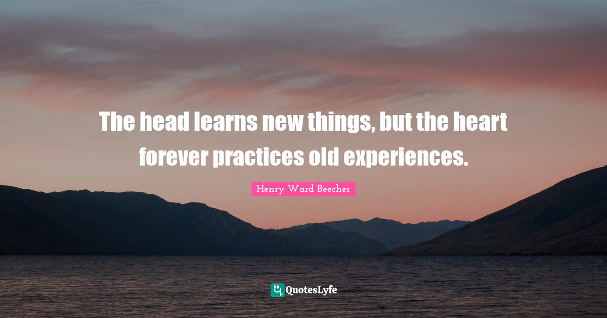 Henry Ward Beecher Quotes: The head learns new things, but the heart forever practices old experiences.