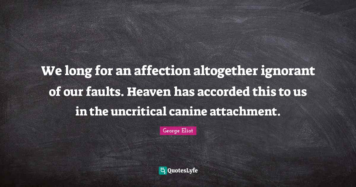 George Eliot Quotes: We long for an affection altogether ignorant of our faults. Heaven has accorded this to us in the uncritical canine attachment.