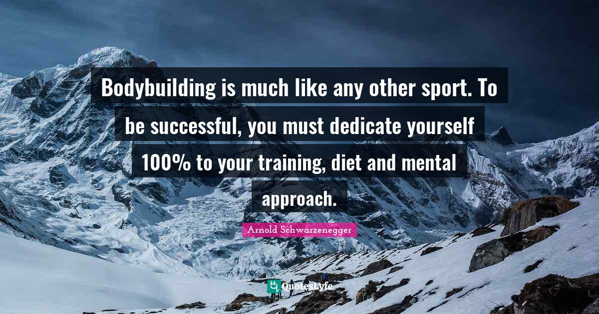 Arnold Schwarzenegger Quotes: Bodybuilding is much like any other sport. To be successful, you must dedicate yourself 100% to your training, diet and mental approach.