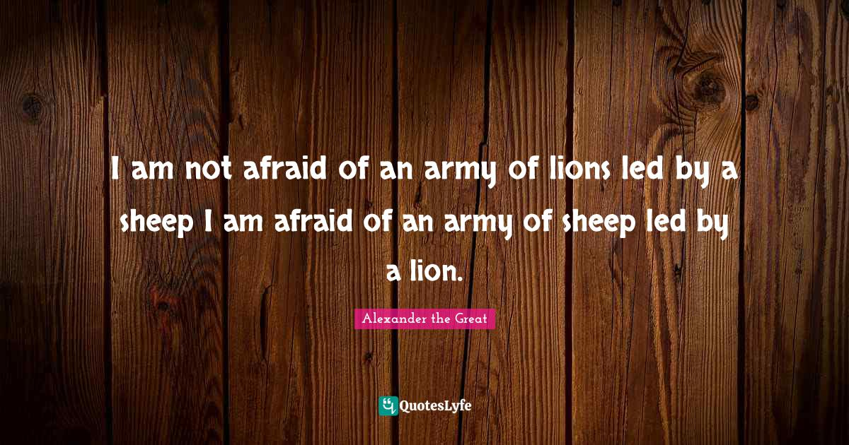 Alexander the Great Quotes: I am not afraid of an army of lions led by a sheep I am afraid of an army of sheep led by a lion.