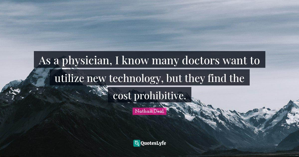 Nathan Deal Quotes: As a physician, I know many doctors want to utilize new technology, but they find the cost prohibitive.