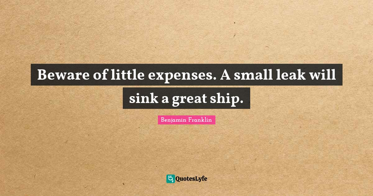 Benjamin Franklin Quotes: Beware of little expenses. A small leak will sink a great ship.