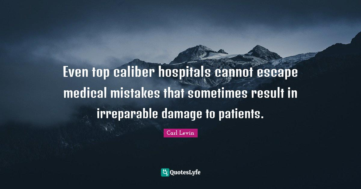 "Carl Levin Quotes: ""Even top caliber hospitals cannot escape medical mistakes that sometimes result in irreparable damage to patients."""