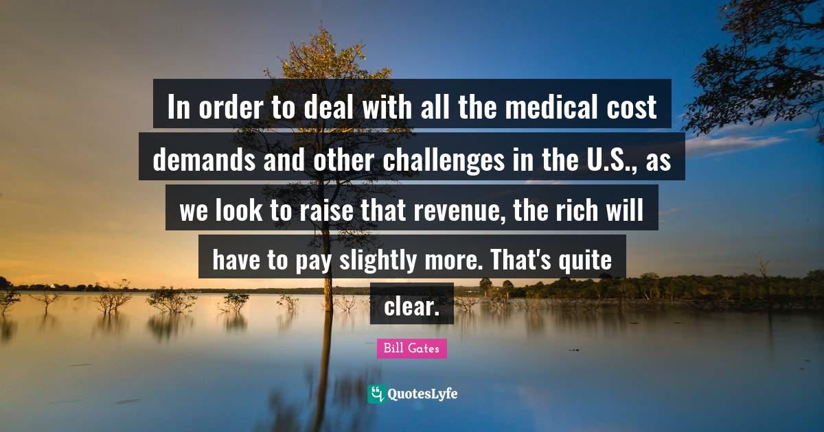 Bill Gates Quotes: In order to deal with all the medical cost demands and other challenges in the U.S., as we look to raise that revenue, the rich will have to pay slightly more. That's quite clear.