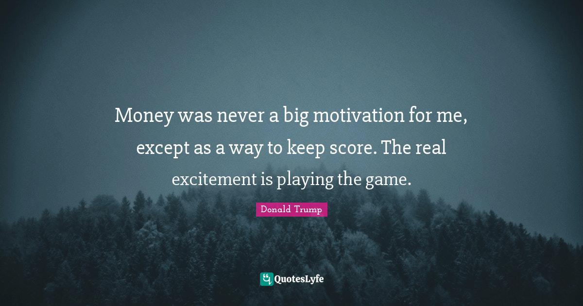 Donald Trump Quotes: Money was never a big motivation for me, except as a way to keep score. The real excitement is playing the game.
