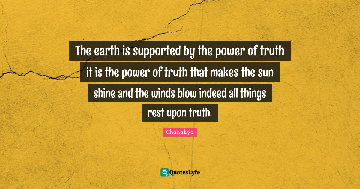 Chanakya Quotes: The earth is supported by the power of truth it is the power of truth that makes the sun shine and the winds blow indeed all things rest upon truth.