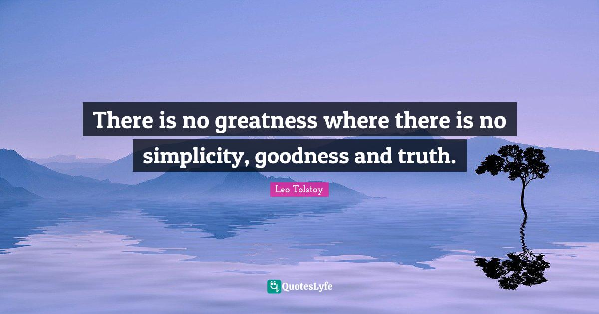 Leo Tolstoy Quotes: There is no greatness where there is no simplicity, goodness and truth.
