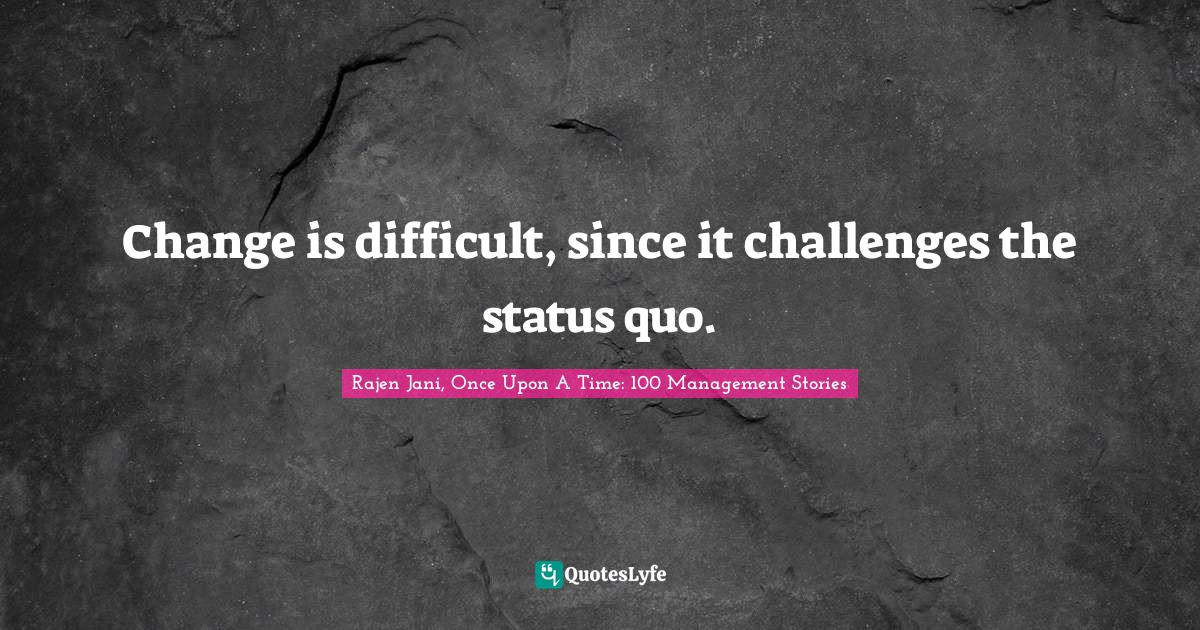 Rajen Jani, Once Upon A Time: 100 Management Stories Quotes: Change is difficult, since it challenges the status quo.