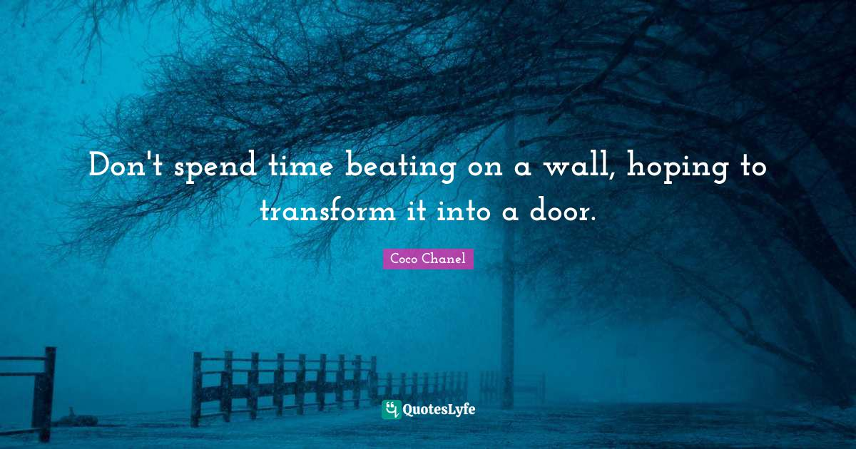 Coco Chanel Quotes: Don't spend time beating on a wall, hoping to transform it into a door.