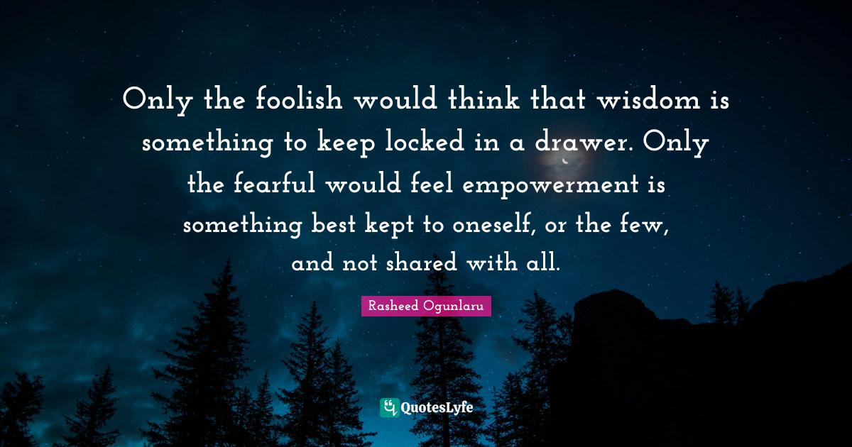 Rasheed Ogunlaru Quotes: Only the foolish would think that wisdom is something to keep locked in a drawer. Only the fearful would feel empowerment is something best kept to oneself, or the few, and not shared with all.
