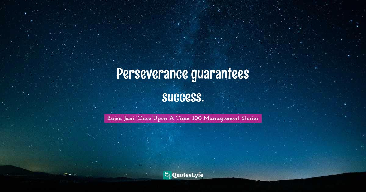 Rajen Jani, Once Upon A Time: 100 Management Stories Quotes: Perseverance guarantees success.