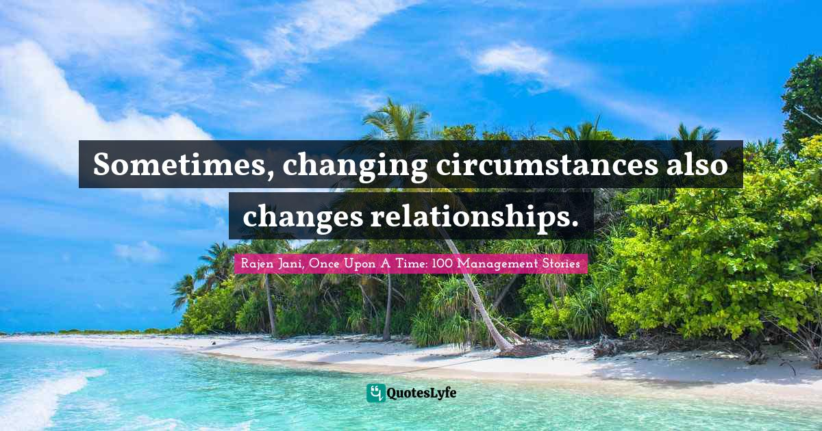 Rajen Jani, Once Upon A Time: 100 Management Stories Quotes: Sometimes, changing circumstances also changes relationships.
