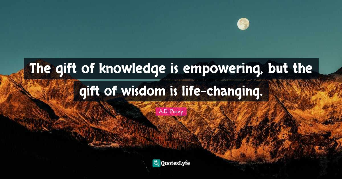 A.D. Posey Quotes: The gift of knowledge is empowering, but the gift of wisdom is life-changing.