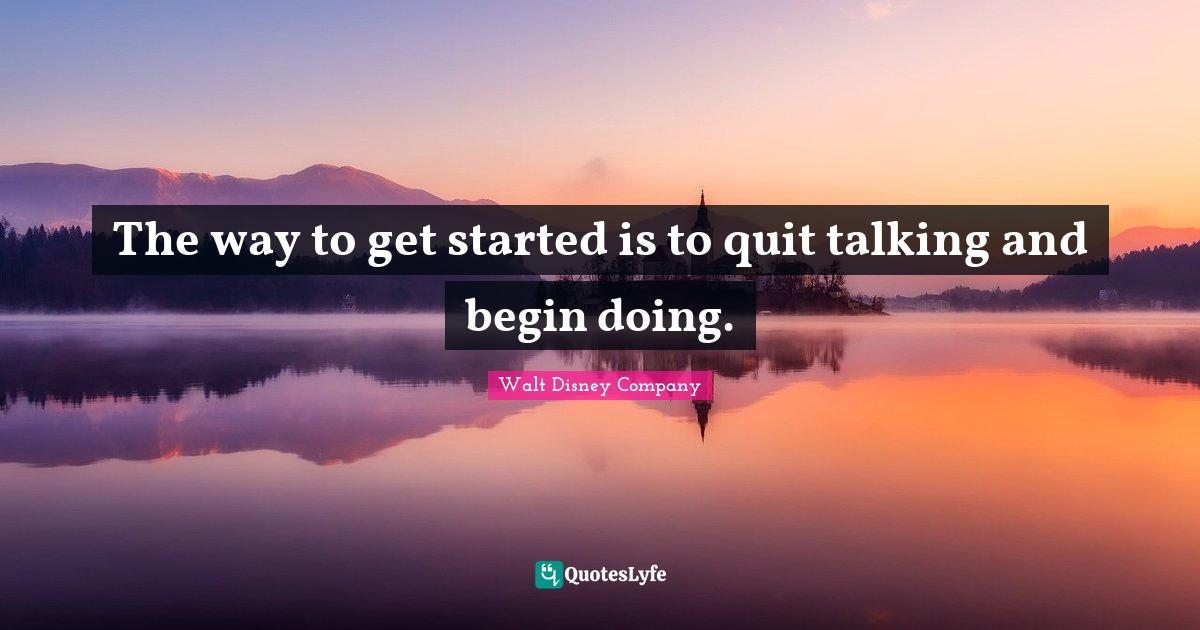 Walt Disney Company Quotes: The way to get started is to quit talking and begin doing.