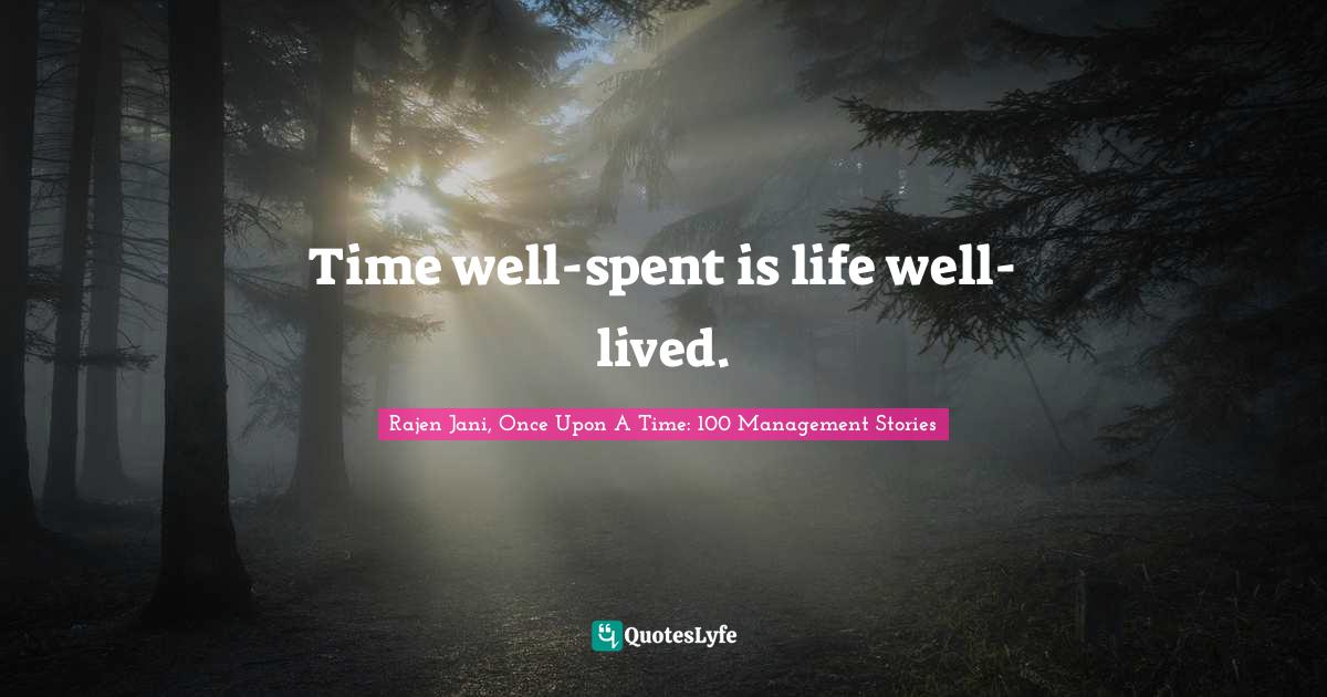 Rajen Jani, Once Upon A Time: 100 Management Stories Quotes: Time well-spent is life well-lived.