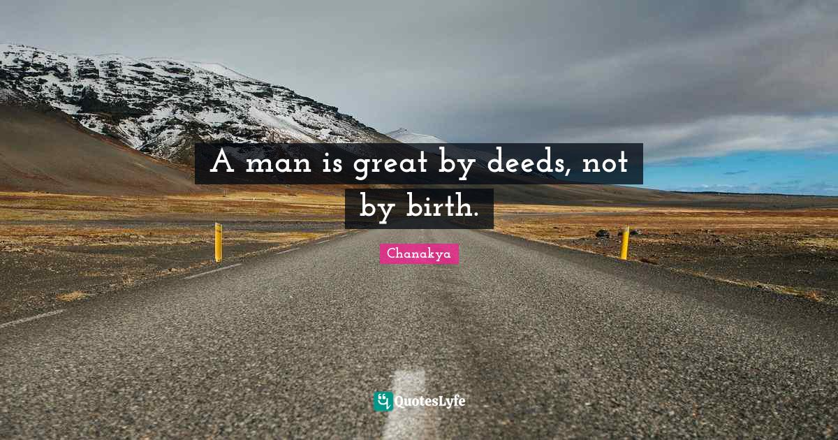 Chanakya Quotes: A man is great by deeds, not by birth.