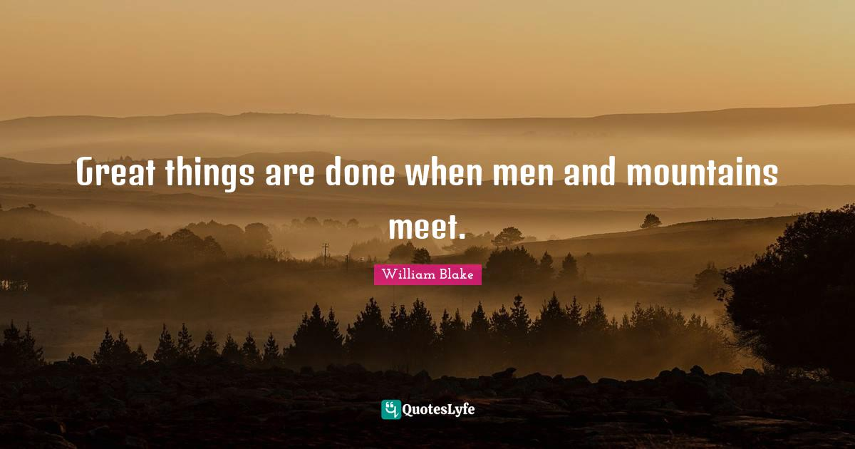 William Blake Quotes: Great things are done when men and mountains meet.