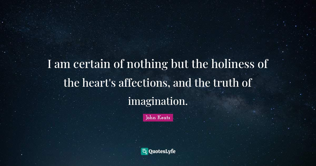 John Keats Quotes: I am certain of nothing but the holiness of the heart's affections, and the truth of imagination.