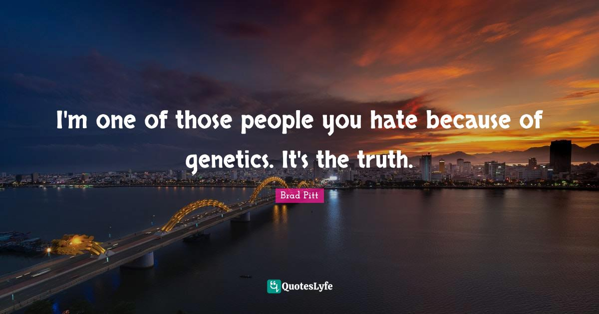 Brad Pitt Quotes: I'm one of those people you hate because of genetics. It's the truth.