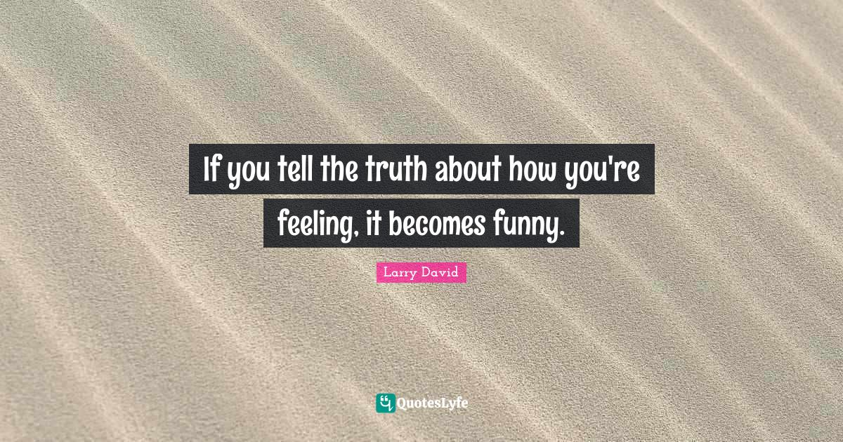 Larry David Quotes: If you tell the truth about how you're feeling, it becomes funny.