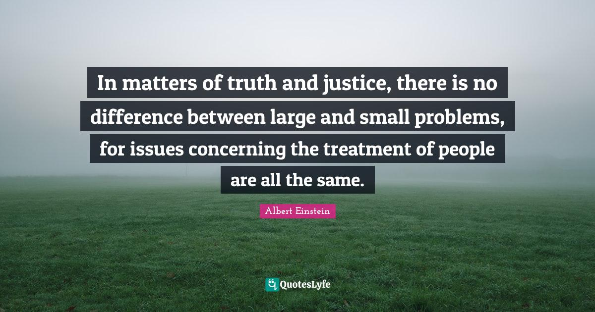 Albert Einstein Quotes: In matters of truth and justice, there is no difference between large and small problems, for issues concerning the treatment of people are all the same.