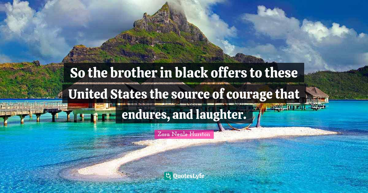Zora Neale Hurston Quotes: So the brother in black offers to these United States the source of courage that endures, and laughter.