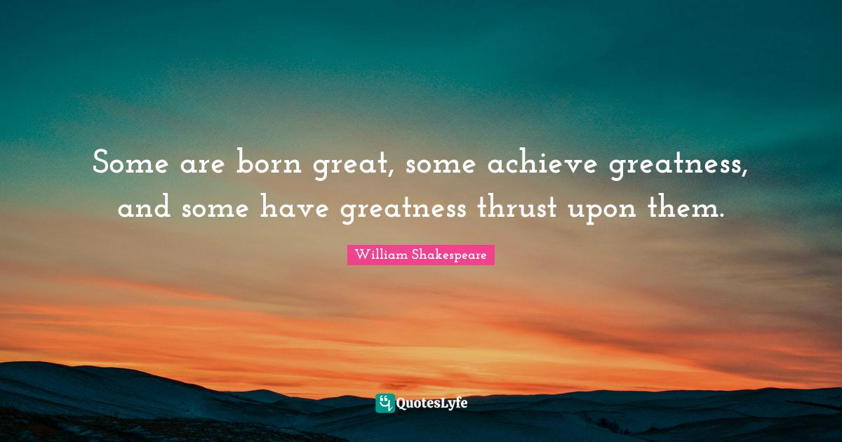 William Shakespeare Quotes: Some are born great, some achieve greatness, and some have greatness thrust upon them.