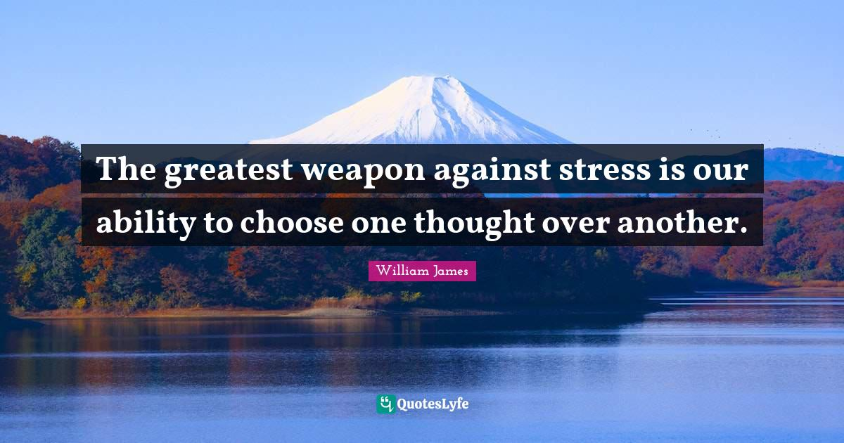 William James Quotes: The greatest weapon against stress is our ability to choose one thought over another.