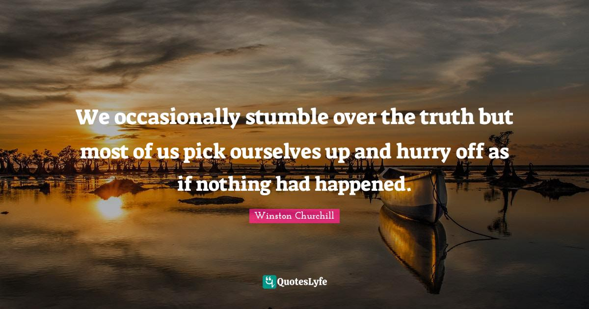 Winston Churchill Quotes: We occasionally stumble over the truth but most of us pick ourselves up and hurry off as if nothing had happened.