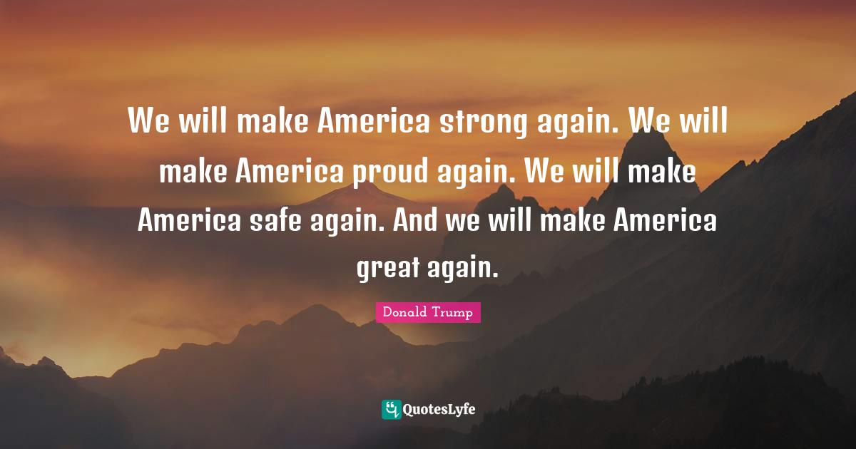 Donald Trump Quotes: We will make America strong again. We will make America proud again. We will make America safe again. And we will make America great again.