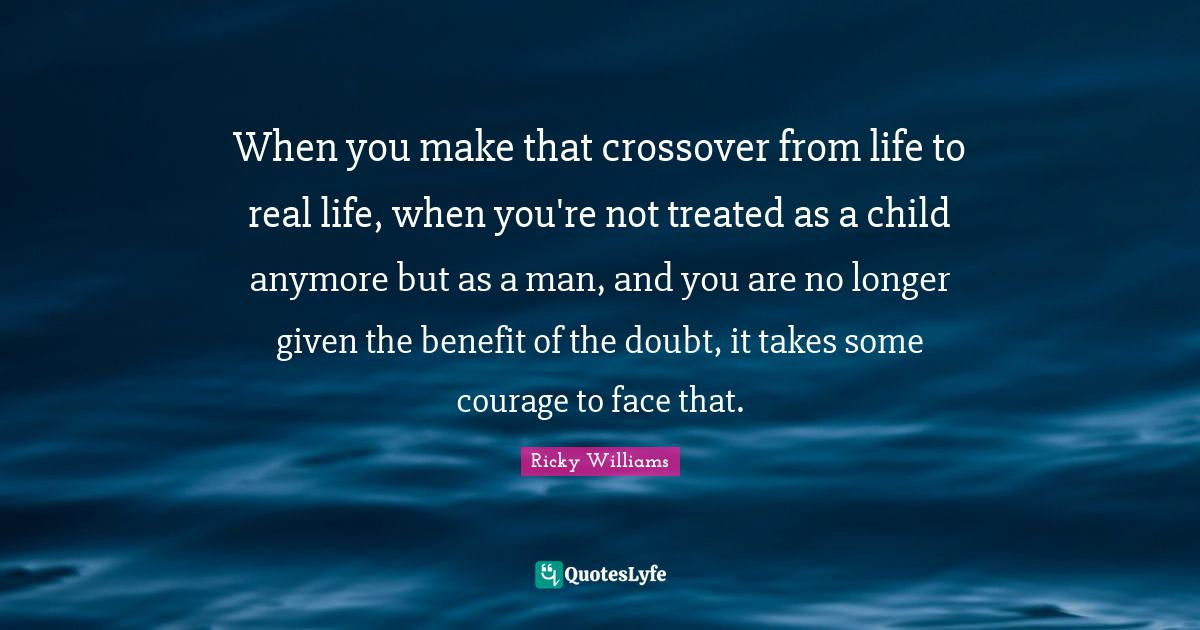 Ricky Williams Quotes: When you make that crossover from life to real life, when you're not treated as a child anymore but as a man, and you are no longer given the benefit of the doubt, it takes some courage to face that.