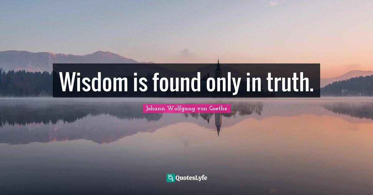 Johann Wolfgang von Goethe Quotes: Wisdom is found only in truth.