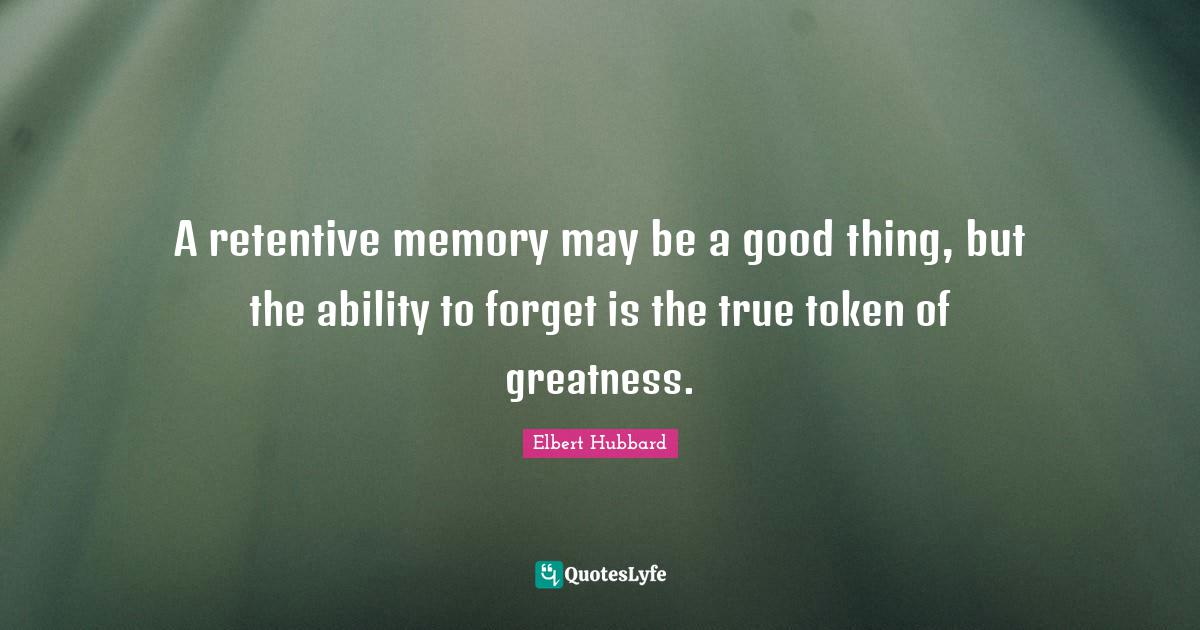 Elbert Hubbard Quotes: A retentive memory may be a good thing, but the ability to forget is the true token of greatness.
