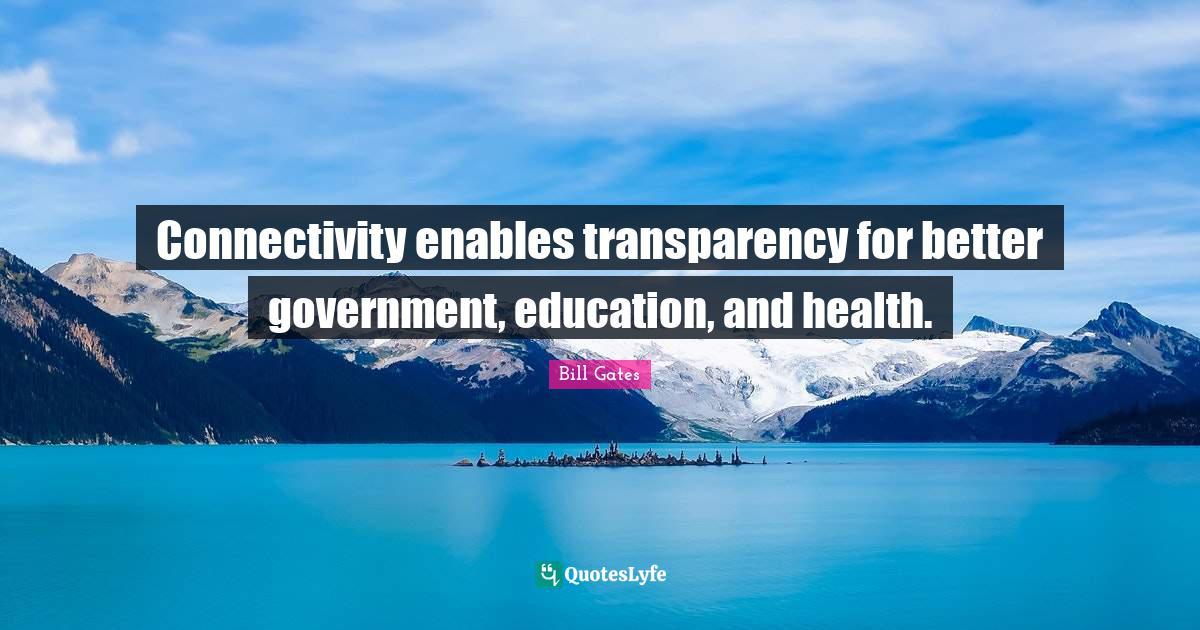 Bill Gates Quotes: Connectivity enables transparency for better government, education, and health.